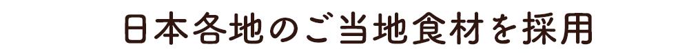 日本各地のご当地食材を採用